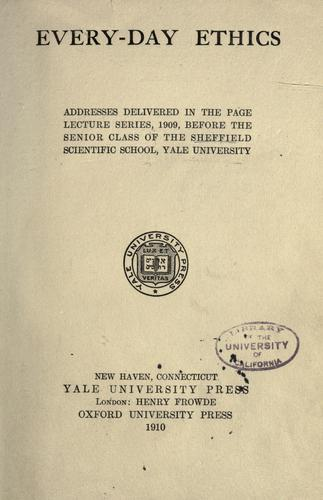 Every-day ethics; addresses delivered in the Page lecture series, 1909,before the senior class of the Sheffield scientific school, Yale university.