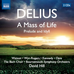 A Mass of Life / Prelude and Idyll by Delius ;   Watson ,   Wyn‐Rogers ,   Kennedy ,   Opie ,   The Bach Choir ,   Bournemouth Symphony Orchestra ,   David Hill