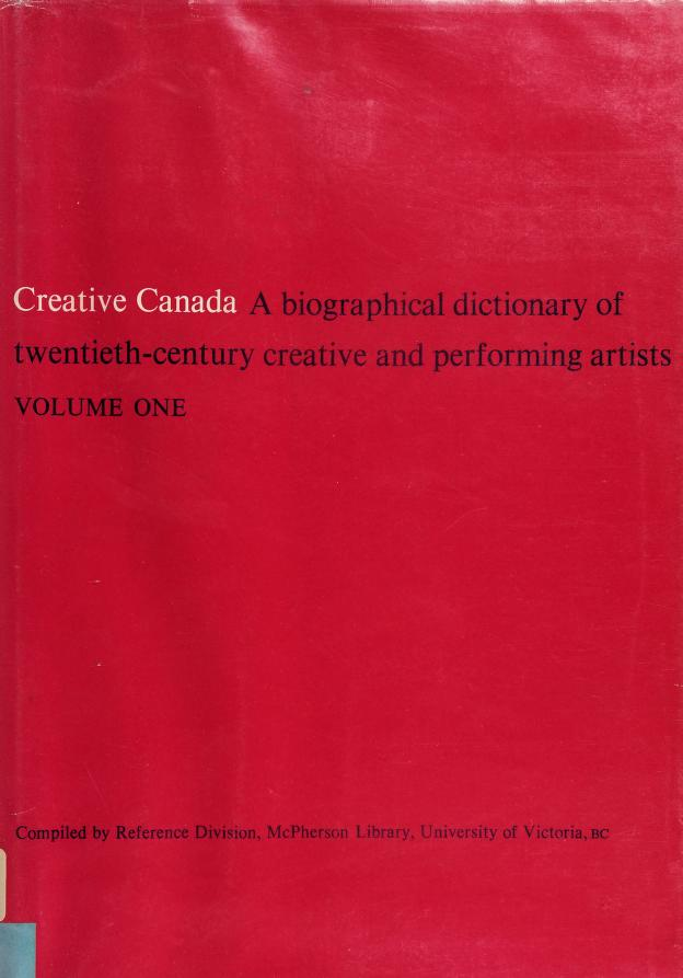 Creative Canada; a biographical dictionary of twentieth-century creative and performing artists. Compiled by Reference Division, McPherson Library, University of Victoria. by