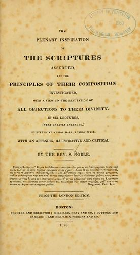 The plenary inspiration of the Scriptures asserted, and the principles of their composition investigated by Samuel Noble