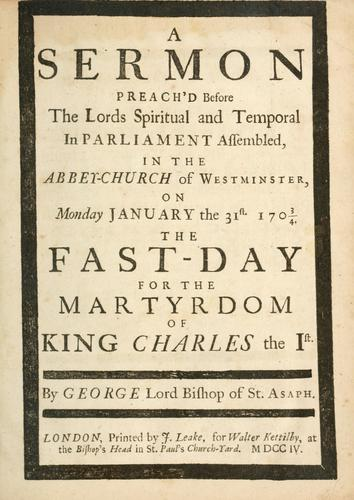 A sermon preach'd before the Lords spiritual and temporal in Parliament assembled in the abbey church of Westminster on Monday, January the 31st, 1703/4, the fast day for the martyrdom of King Charles the 1st by Hooper, George