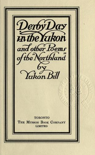 "Derby day in the Yukon, and other poems of the ""Northland"" by Yukon Bill."