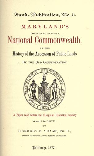 Maryland's influence in founding a national commonwealth, or, The history of the accession of public lands by the old confederation by Herbert Baxter Adams